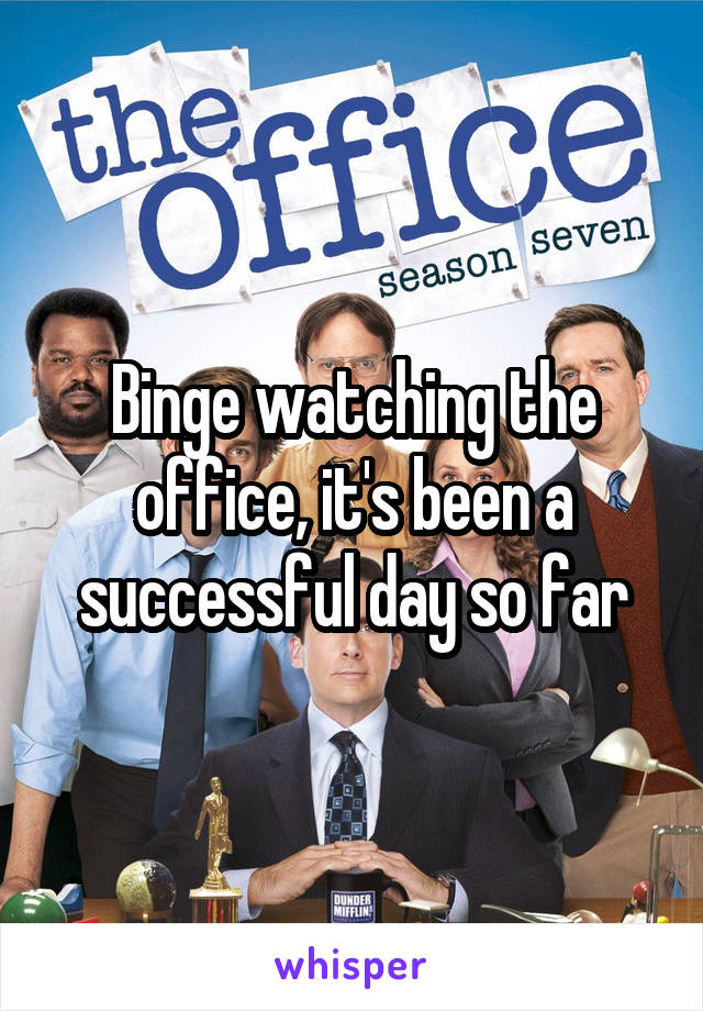Binge watching the office, it's been a successful day so far