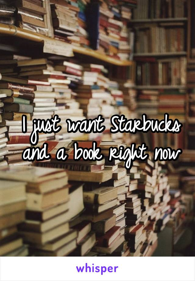 I just want Starbucks and a book right now