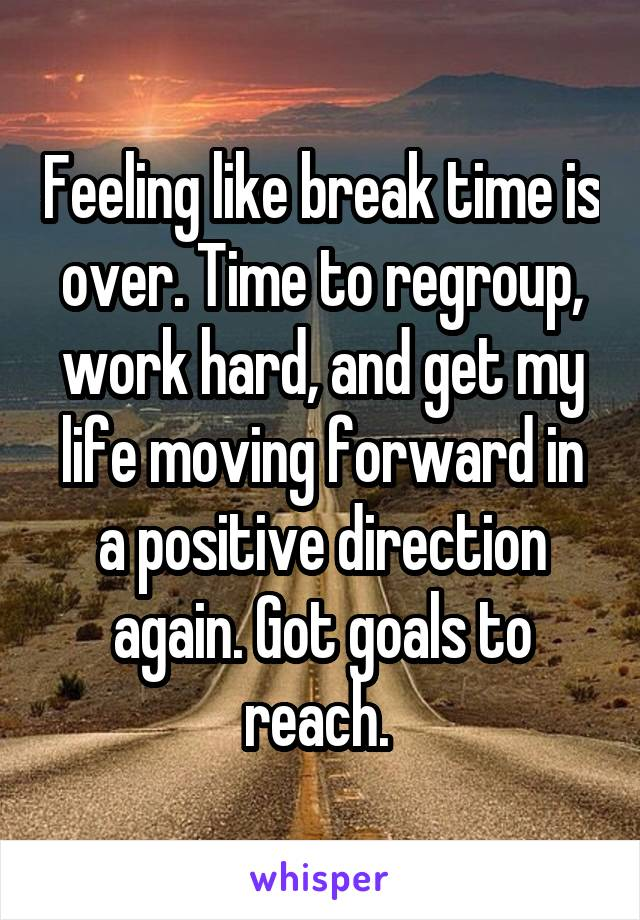 Feeling like break time is over. Time to regroup, work hard, and get my life moving forward in a positive direction again. Got goals to reach.