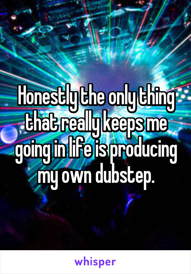 Honestly the only thing that really keeps me going in life is producing my own dubstep.