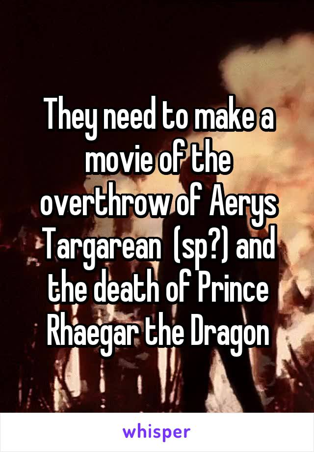 They need to make a movie of the overthrow of Aerys Targarean  (sp?) and the death of Prince Rhaegar the Dragon