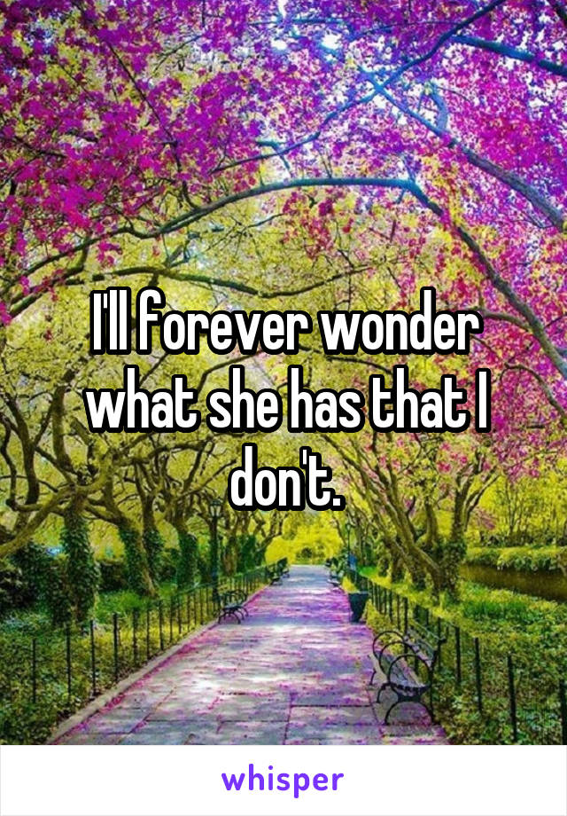 I'll forever wonder what she has that I don't.