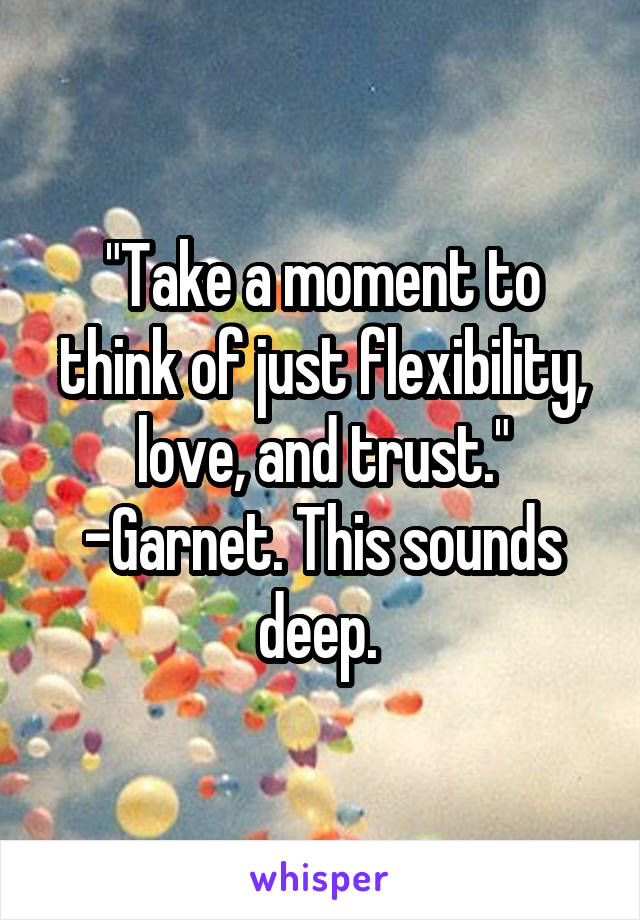 """Take a moment to think of just flexibility, love, and trust."" -Garnet. This sounds deep."