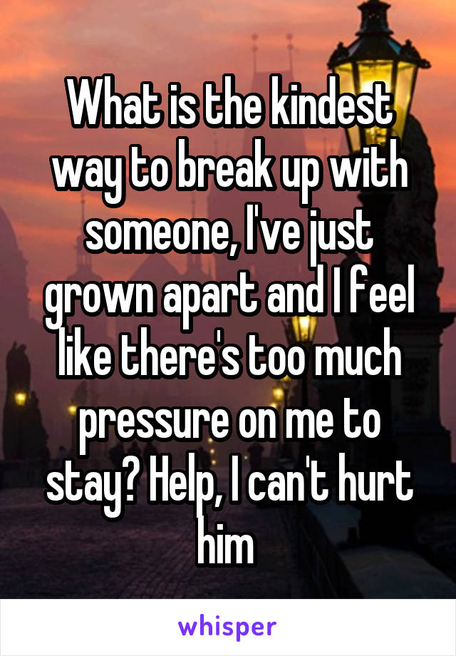 What is the kindest way to break up with someone, I've just grown apart and I feel like there's too much pressure on me to stay? Help, I can't hurt him