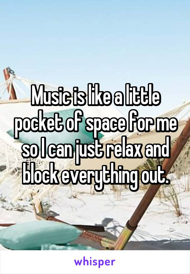 Music is like a little pocket of space for me so I can just relax and block everything out.