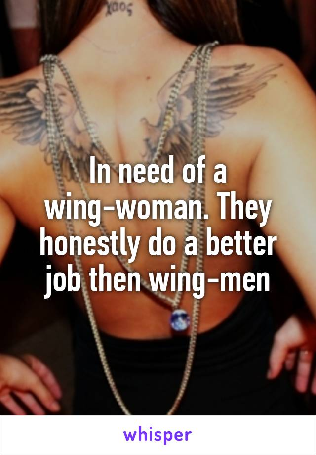 In need of a wing-woman. They honestly do a better job then wing-men