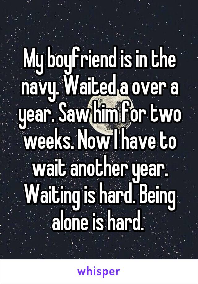 My boyfriend is in the navy. Waited a over a year. Saw him for two weeks. Now I have to wait another year. Waiting is hard. Being alone is hard.
