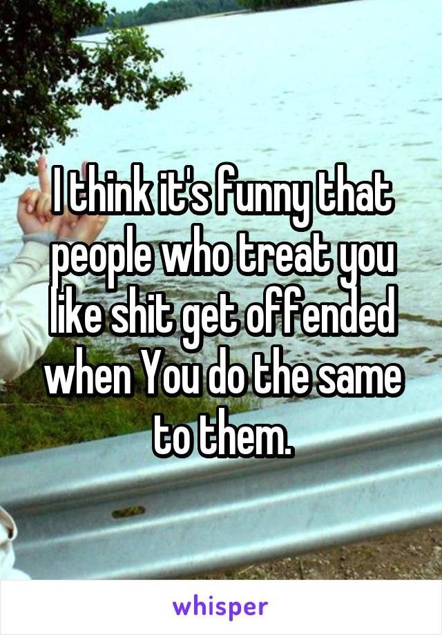 I think it's funny that people who treat you like shit get offended when You do the same to them.
