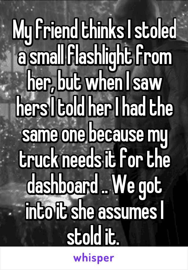 My friend thinks I stoled a small flashlight from her, but when I saw hers I told her I had the same one because my truck needs it for the dashboard .. We got into it she assumes I stold it.
