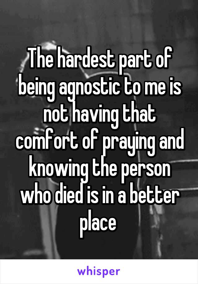 The hardest part of being agnostic to me is not having that comfort of praying and knowing the person who died is in a better place