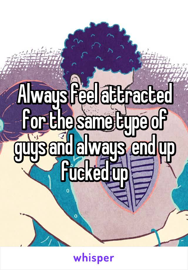 Always feel attracted for the same type of guys and always  end up fucked up
