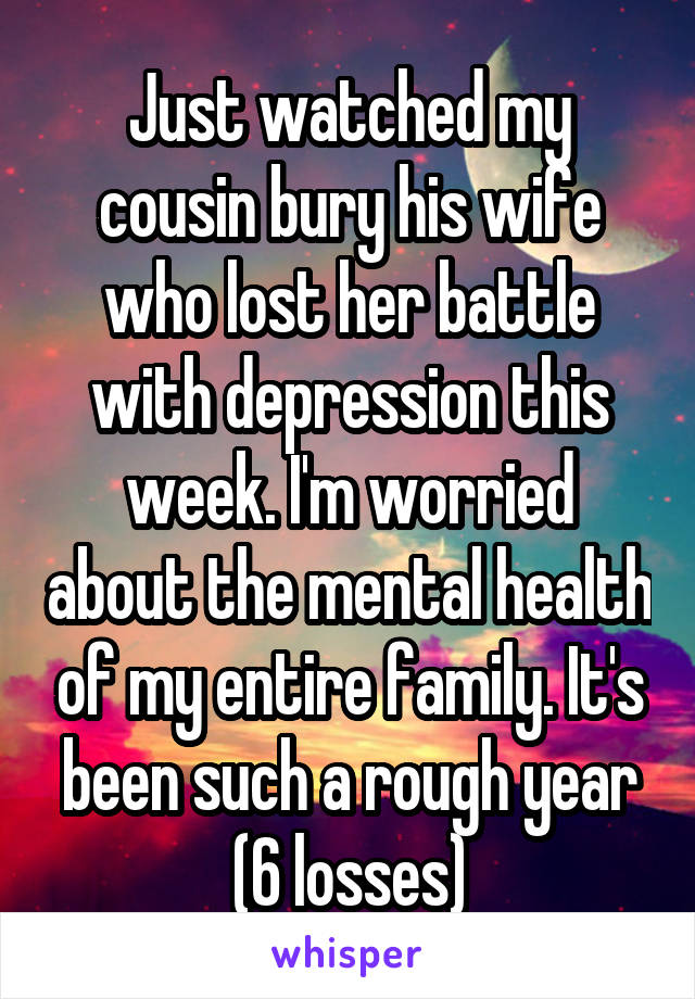 Just watched my cousin bury his wife who lost her battle with depression this week. I'm worried about the mental health of my entire family. It's been such a rough year (6 losses)