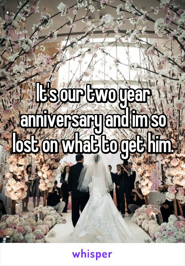 It's our two year anniversary and im so lost on what to get him.