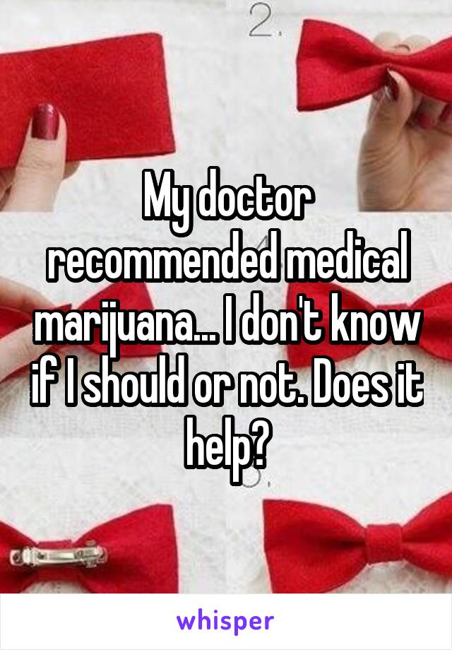 My doctor recommended medical marijuana... I don't know if I should or not. Does it help?