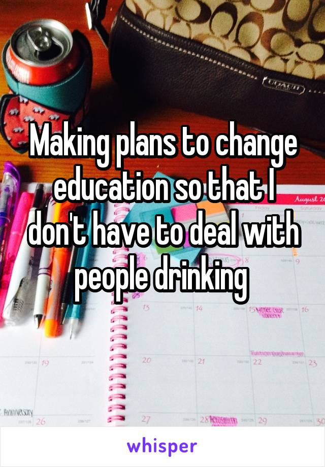 Making plans to change education so that I don't have to deal with people drinking