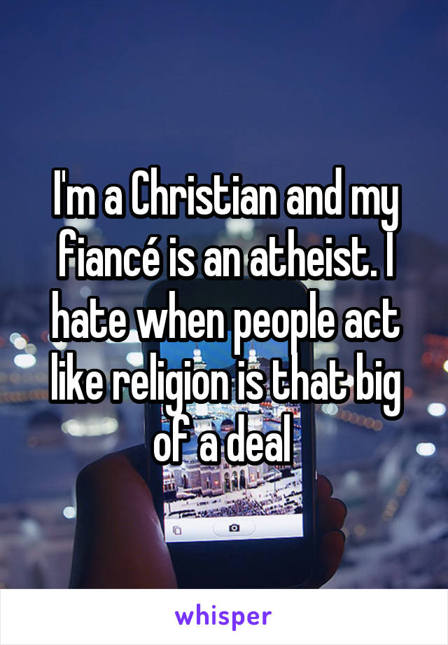 I'm a Christian and my fiancé is an atheist. I hate when people act like religion is that big of a deal