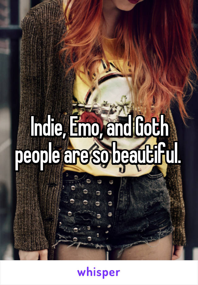 Indie, Emo, and Goth people are so beautiful.