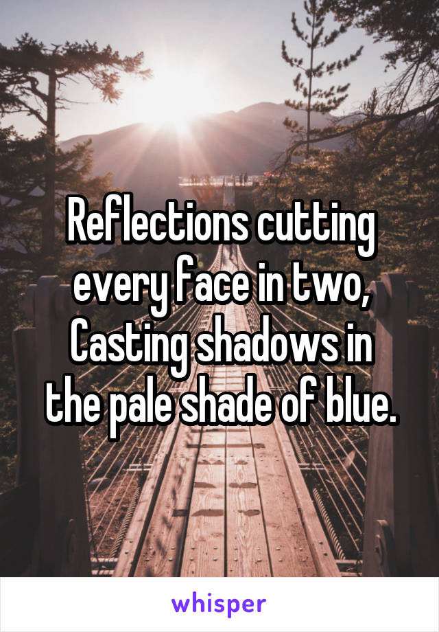 Reflections cutting every face in two, Casting shadows in the pale shade of blue.