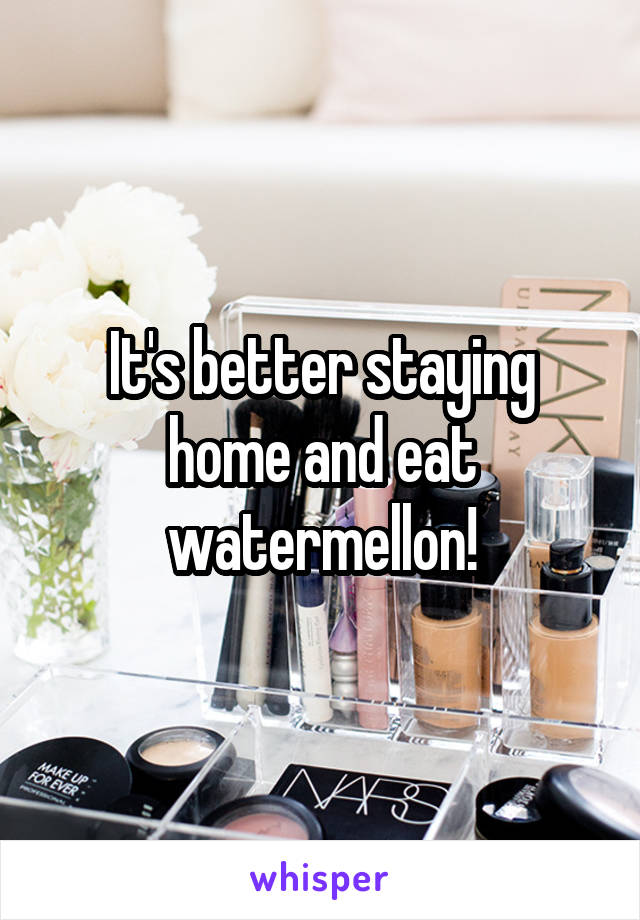 It's better staying home and eat watermellon!