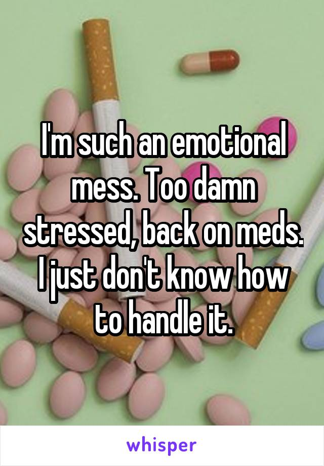 I'm such an emotional mess. Too damn stressed, back on meds. I just don't know how to handle it.