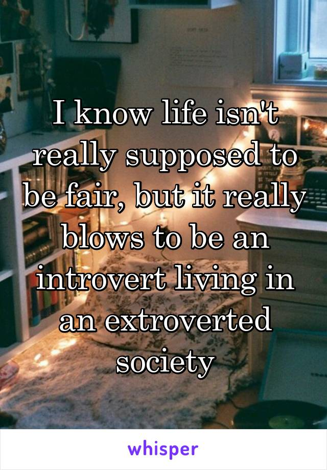 I know life isn't really supposed to be fair, but it really blows to be an introvert living in an extroverted society