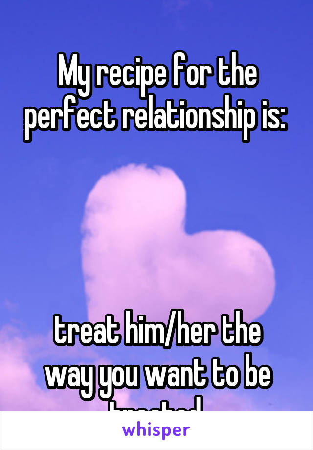 My recipe for the perfect relationship is:      treat him/her the way you want to be treated.