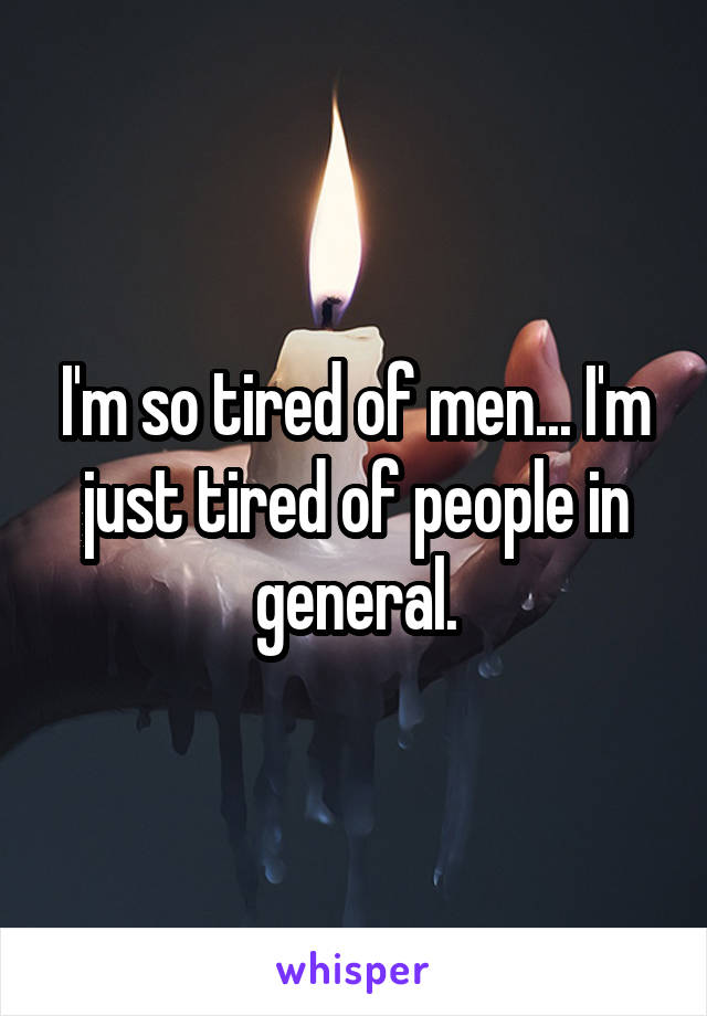 I'm so tired of men... I'm just tired of people in general.
