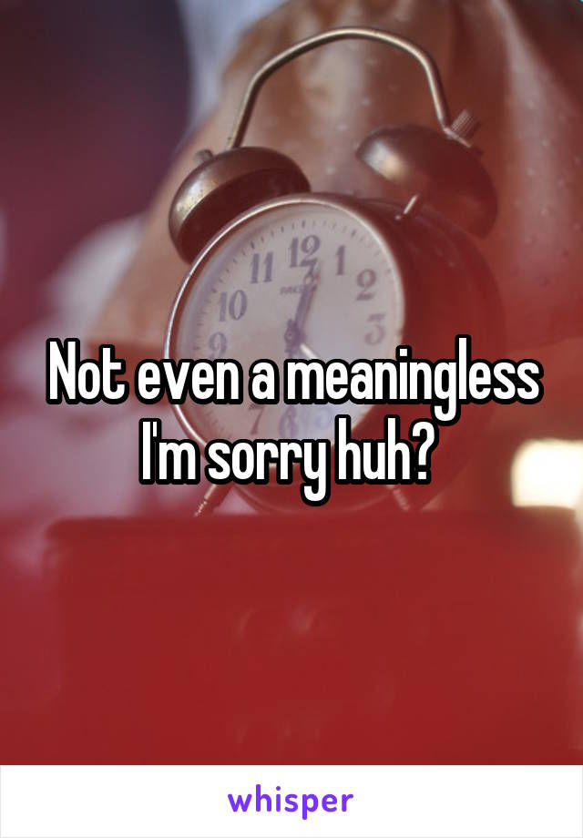 Not even a meaningless I'm sorry huh?