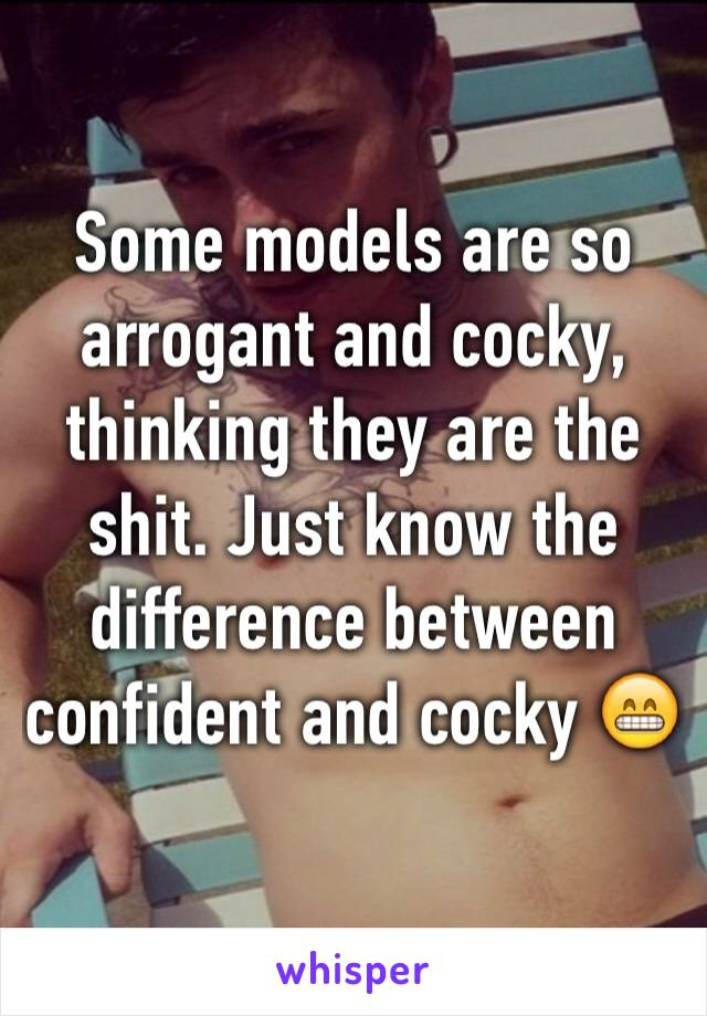 Some models are so arrogant and cocky, thinking they are the shit. Just know the difference between confident and cocky 😁