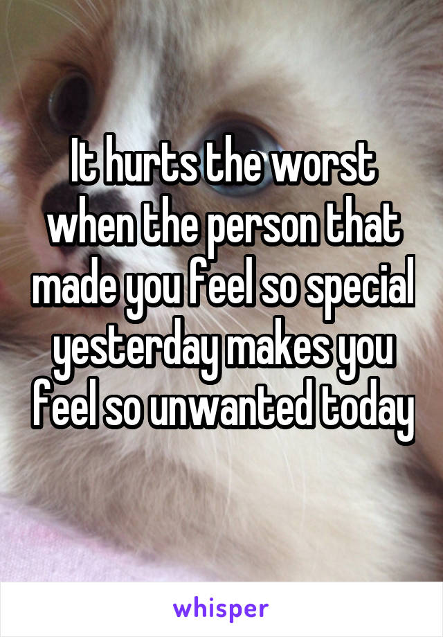 It hurts the worst when the person that made you feel so special yesterday makes you feel so unwanted today