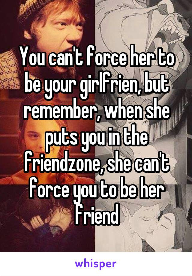You can't force her to be your girlfrien, but remember, when she puts you in the friendzone, she can't force you to be her friend
