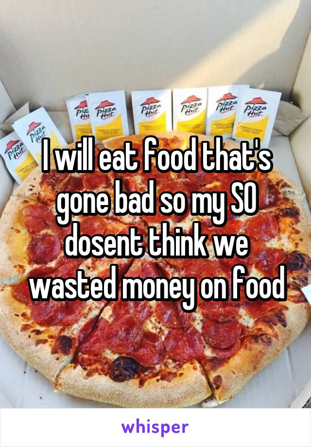 I will eat food that's gone bad so my SO dosent think we wasted money on food