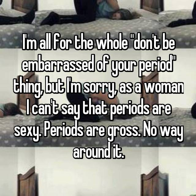 """I'm all for the whole """"don't be embarrassed of your period"""" thing, but I'm sorry, as a woman I can't say that periods are sexy. Periods are gross. No way around it."""