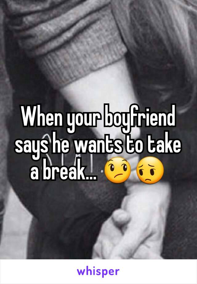 When your boyfriend says he needs a break