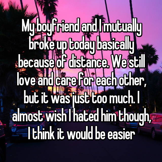 My boyfriend and I mutually broke up today basically because of distance. We still love and care for each other, but it was just too much. I almost wish I hated him though, I think it would be easier