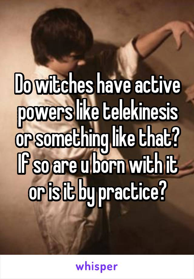 Do witches have active powers like telekinesis or something