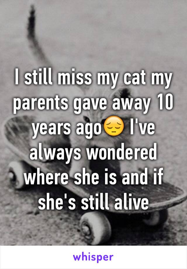 I still miss my cat my parents gave away 10 years ago😔 I've always wondered where she is and if she's still alive