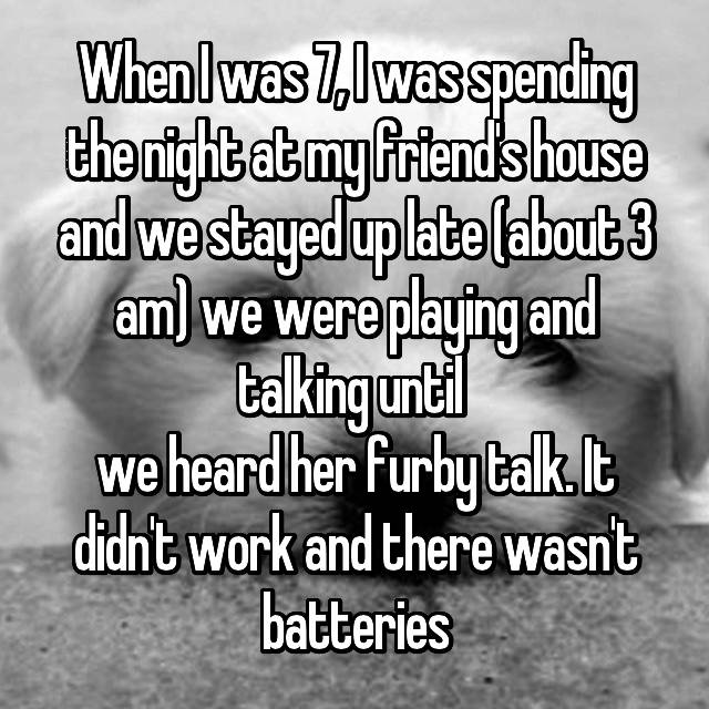 When I was 7, I was spending the night at my friend's house and we stayed up late (about 3 am) we were playing and talking until  we heard her furby talk. It didn't work and there wasn't batteries