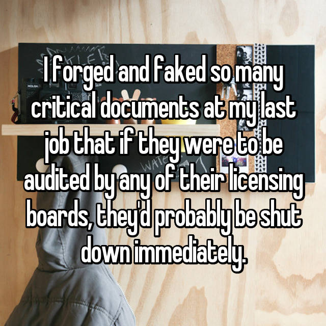 I forged and faked so many critical documents at my last job that if they were to be audited by any of their licensing boards, they'd probably be shut down immediately.
