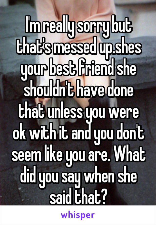Messed Up Best Friend I M Sorry Quotes: I'm Really Sorry But That's Messed Up.shes Your Best