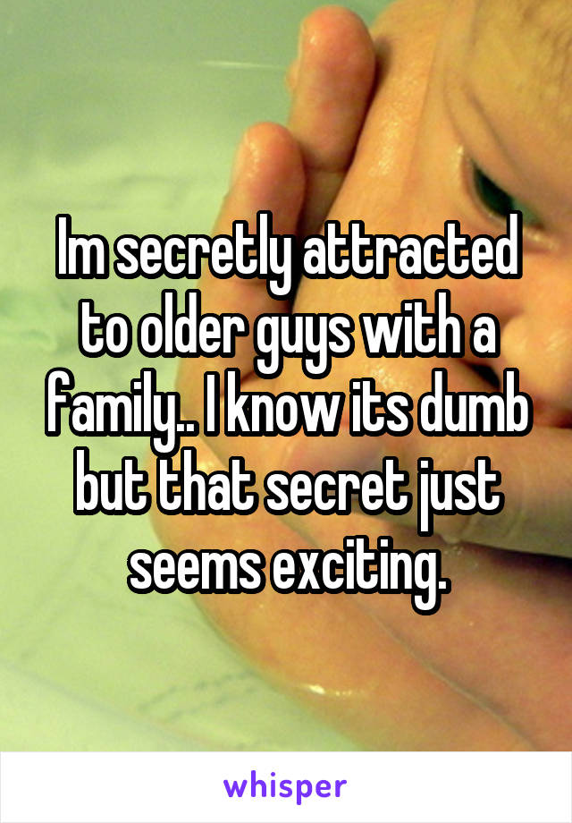 Im secretly attracted to older guys with a family.. I know its dumb but that secret just seems exciting.