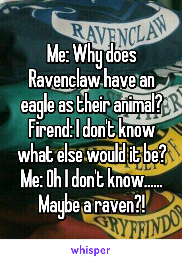 Me: Why does Ravenclaw have an eagle as their animal? Firend: I don't know what else would it be? Me: Oh I don't know...... Maybe a raven?!