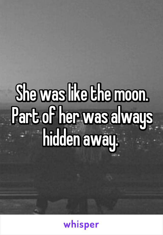 She was like the moon. Part of her was always hidden away.