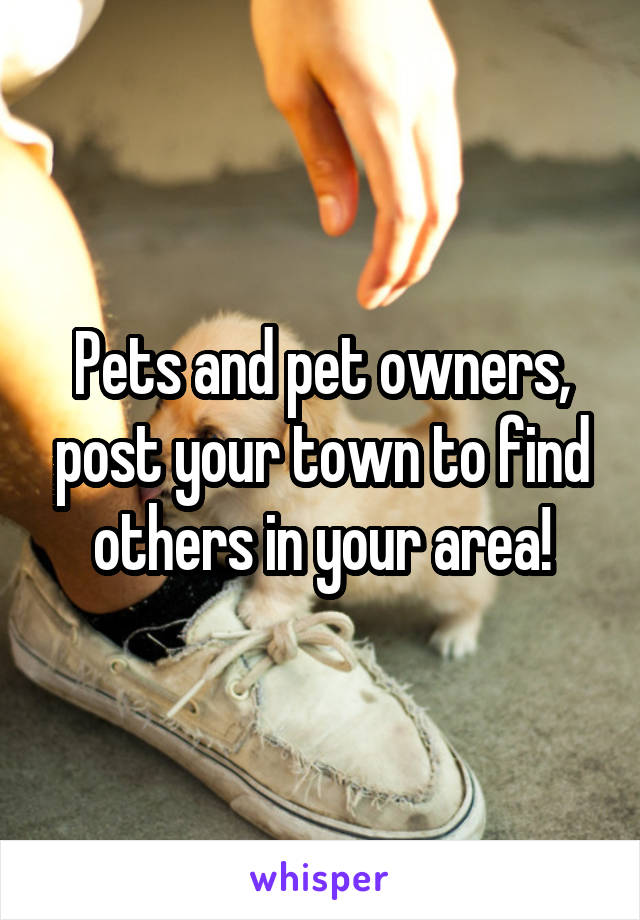 Pets and pet owners, post your town to find others in your area!
