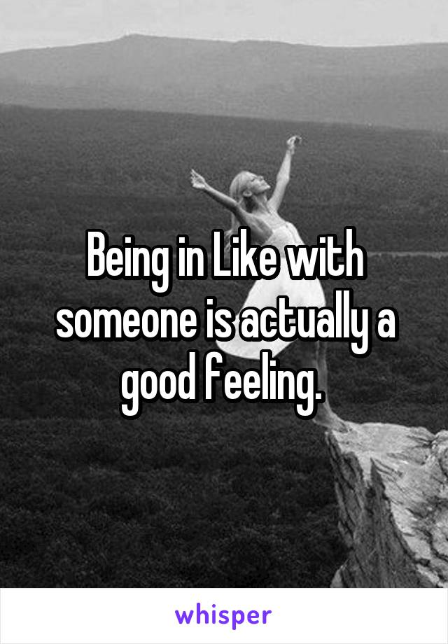 Being in Like with someone is actually a good feeling.