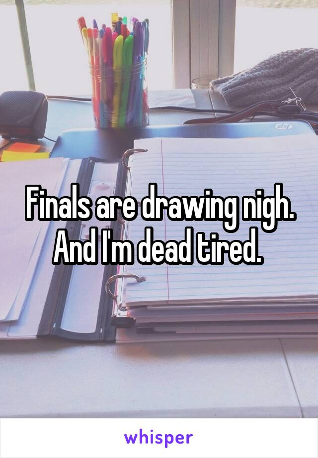 Finals are drawing nigh. And I'm dead tired.