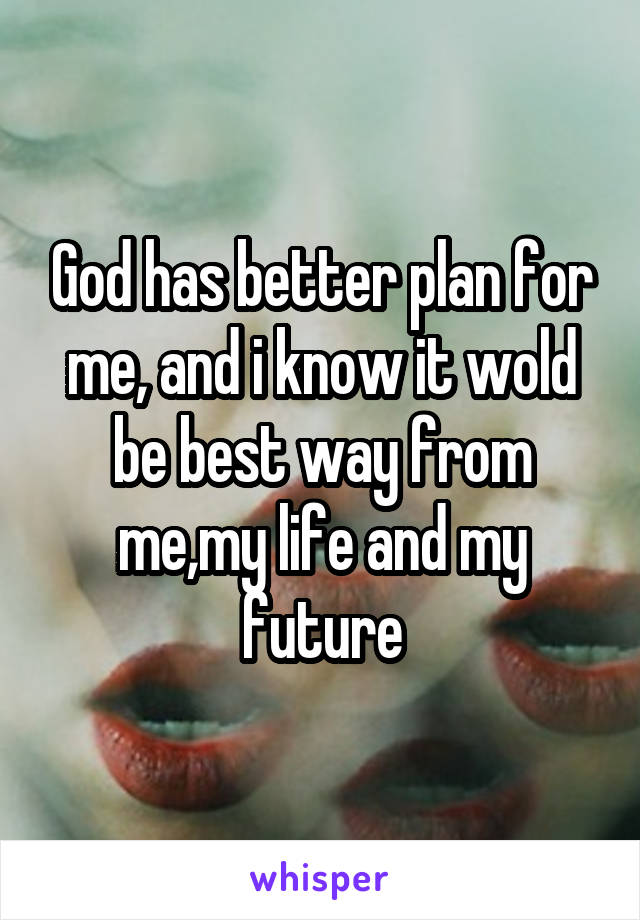 God has better plan for me, and i know it wold be best way from me,my life and my future