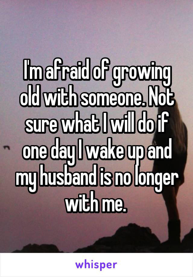 I'm afraid of growing old with someone. Not sure what I will do if one day I wake up and my husband is no longer with me.