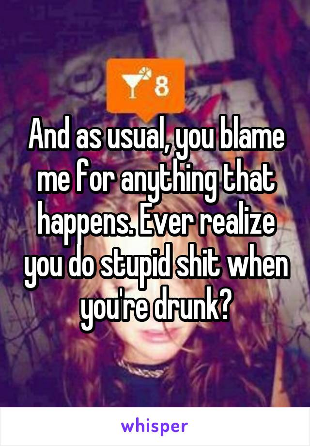 And as usual, you blame me for anything that happens. Ever realize you do stupid shit when you're drunk?