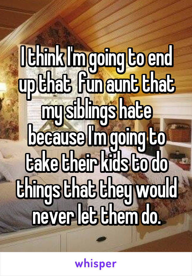 I think I'm going to end up that  fun aunt that my siblings hate because I'm going to take their kids to do things that they would never let them do.